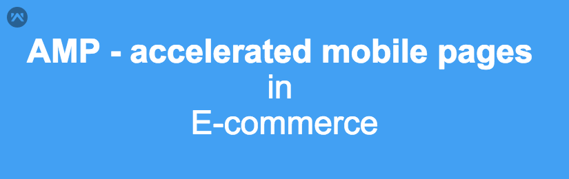 AMP (Accelerated Mobile Pages)  in Ecommerce