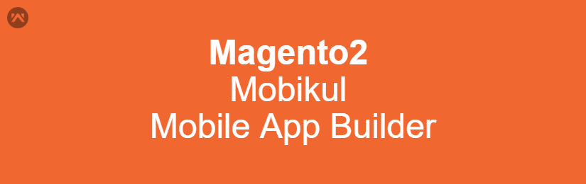 Mobikul Mobile App Builder for Magento 2
