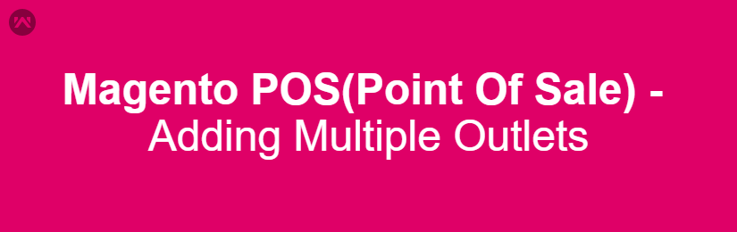Magento POS(Point Of Sale) – Adding Multiple Outlets