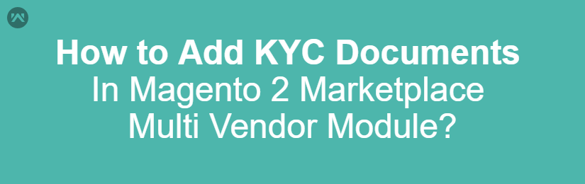 How to Add KYC Documents In Magento 2 Marketplace