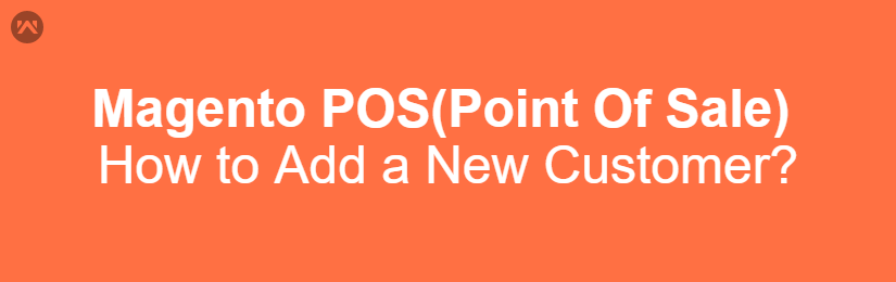 Magento POS(Point Of Sale) – How to Add New Customer