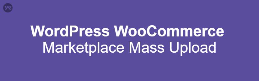 WordPress WooCommerce Marketplace Mass Upload