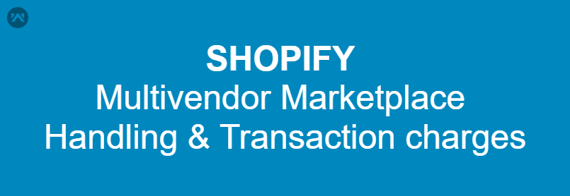 Shopify Multivendor Marketplace – Handling & Transaction Charges